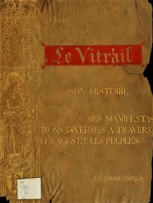 Léon Auguste Ottin, Le vitrail, son histoire, ses manifestations diverses a travers les ages et les peuples, Paris, 1896 (aR7)
